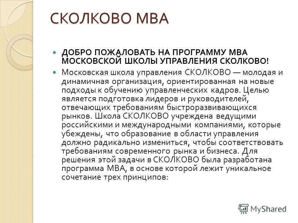СКОЛКОВО MBA ДОБРО ПОЖАЛОВАТЬ НА ПРОГРАММУ MBA МОСКОВСКОЙ ШКОЛЫ УПРАВЛЕНИЯ СКОЛКОВО ! Московская школа управления СКОЛКОВО молодая и динамичная организация, ориентированная на новые подходы к обучению управленческих кадров. Целью является подготовка
