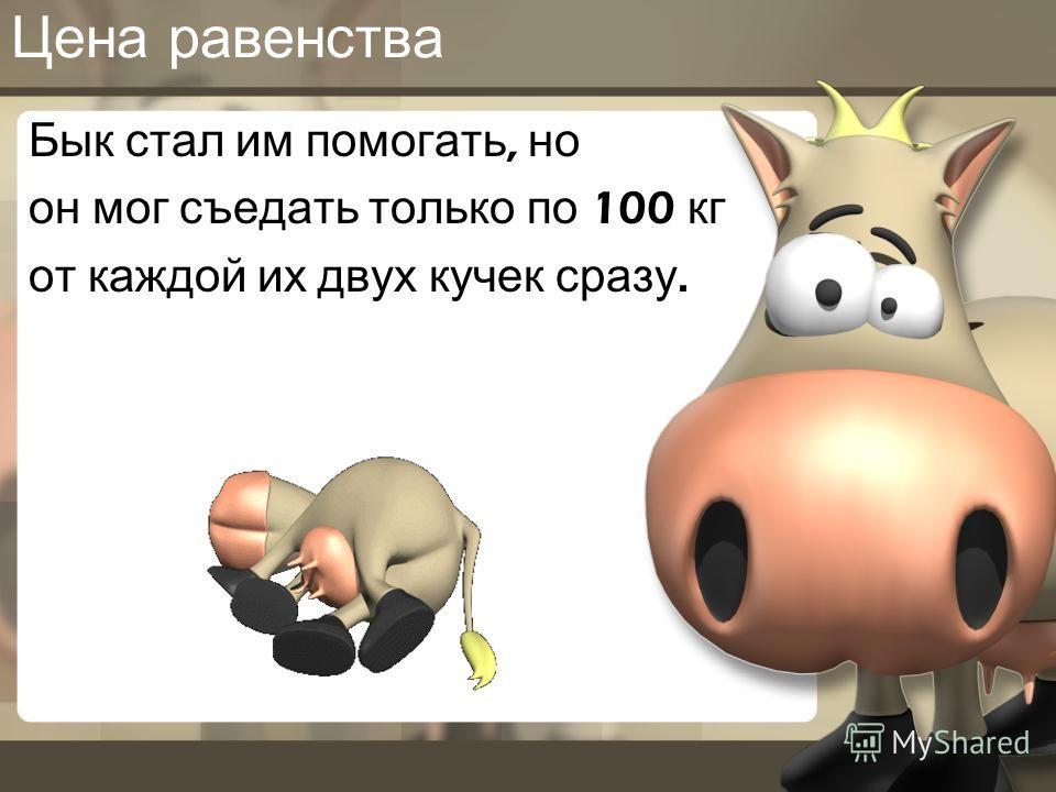 Цена равенства Бык стал им помогать, но он мог съедать только по 100 кг от каждой их двух кучек сразу.