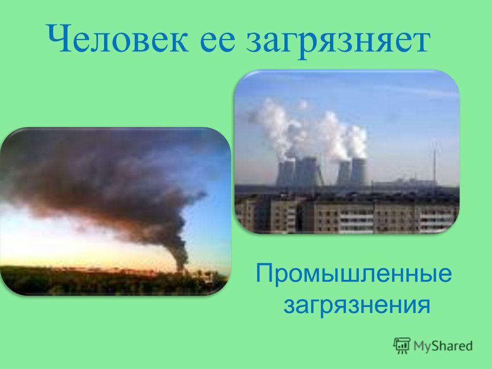 Человек ее загрязняет Промышленные загрязнения