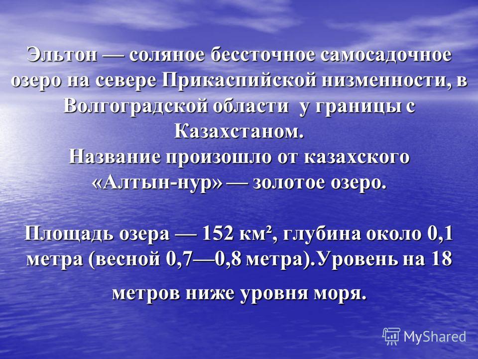 Эльтон соляное бессточное самосадочное озеро на севере Прикаспийской низменности, в Волгоградской области у границы с Казахстаном. Название произошло от казахского «Алтын-нур» золотое озеро. Площадь озера 152 км², глубина около 0,1 метра (весной 0,70