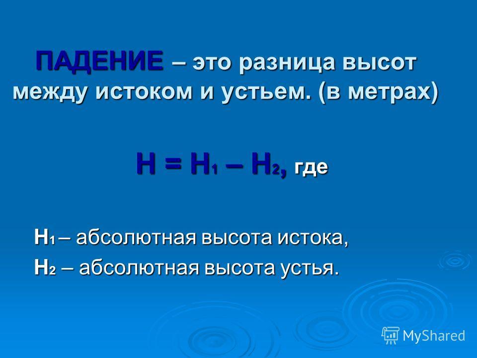 ПАДЕНИЕ – это разница высот между истоком и устьем. (в метрах) Н = Н 1 – Н 2, где Н 1 – абсолютная высота истока, Н 1 – абсолютная высота истока, Н 2 – абсолютная высота устья. Н 2 – абсолютная высота устья.