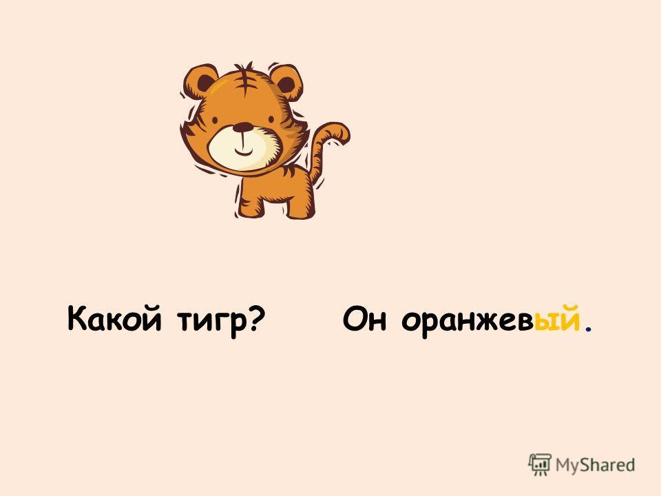 Какой тигр?Он оранжевый.