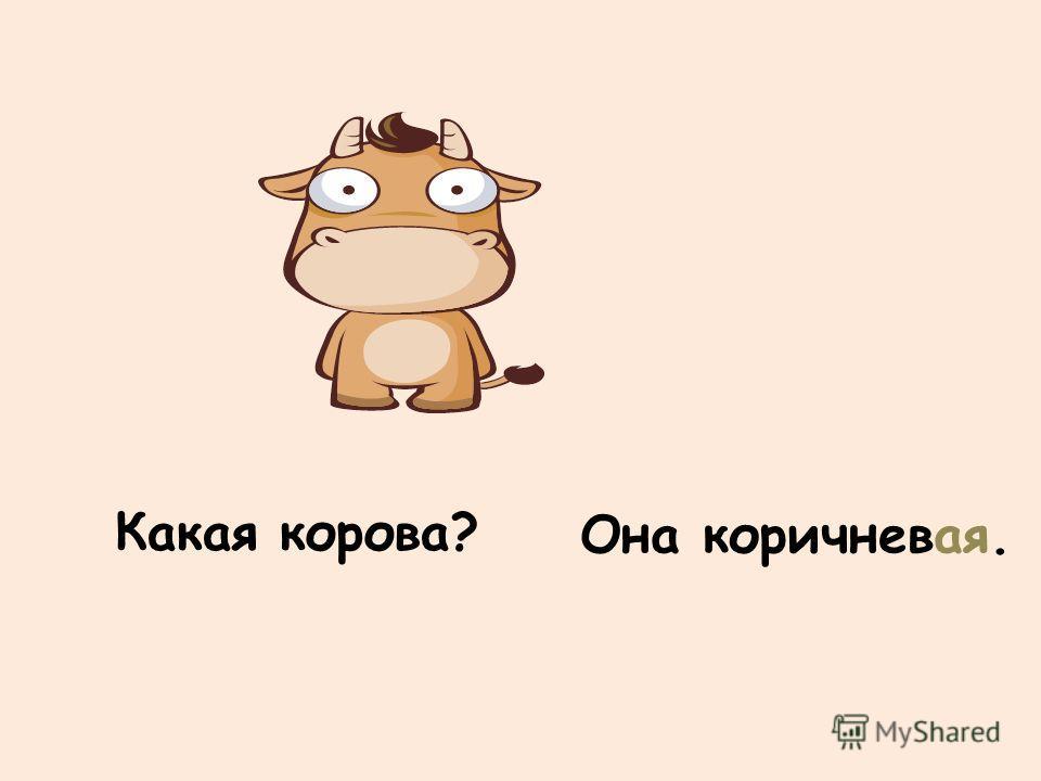 Какая корова? Она коричневая.