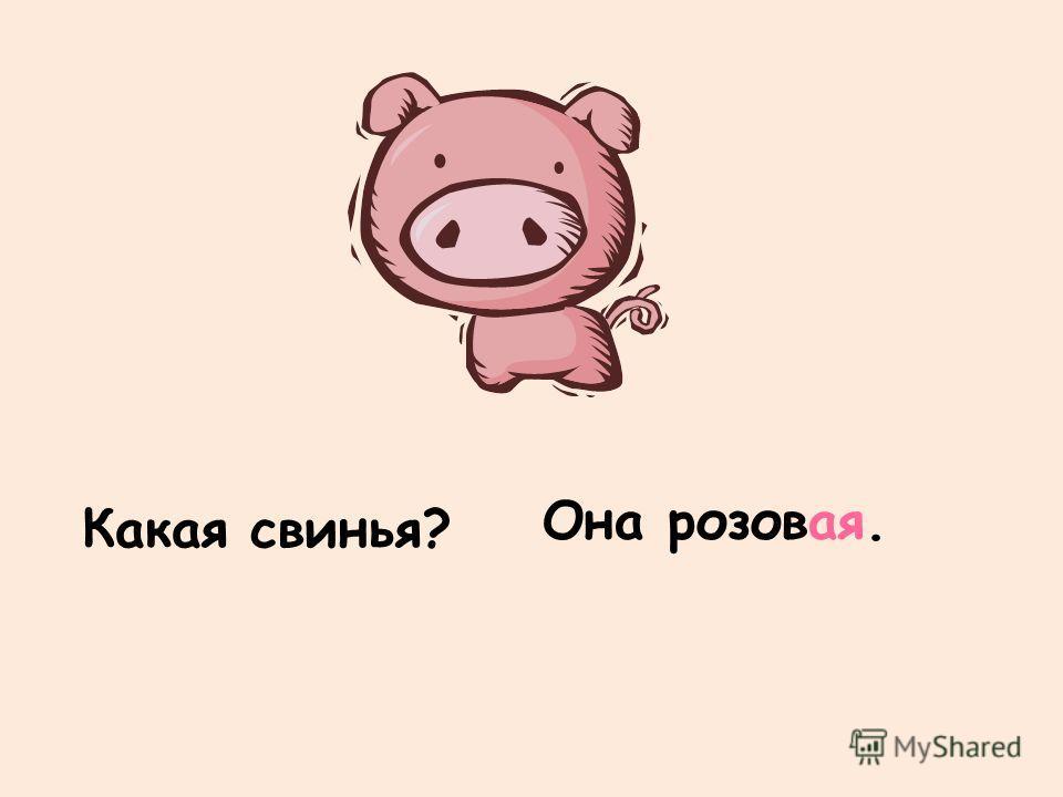 Какая свинья? Она розовая.