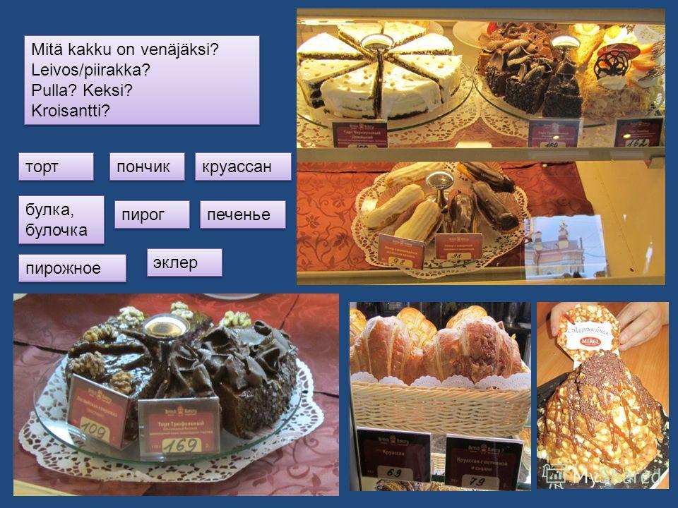Mitä kakku on venäjäksi? Leivos/piirakka? Pulla? Keksi? Kroisantti? Mitä kakku on venäjäksi? Leivos/piirakka? Pulla? Keksi? Kroisantti? торт булка, булочка пирожное пирог пончик круассан печенье эклер