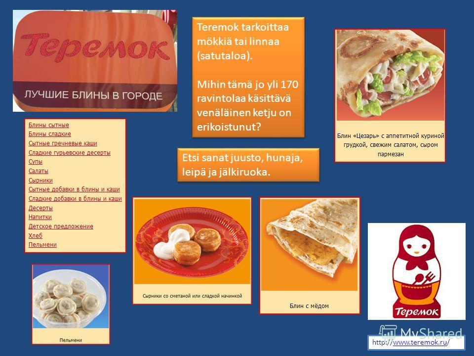 http://www.teremok.ru/www.teremok.ru Teremok tarkoittaa mökkiä tai linnaa (satutaloa). Mihin tämä jo yli 170 ravintolaa käsittävä venäläinen ketju on erikoistunut? Teremok tarkoittaa mökkiä tai linnaa (satutaloa). Mihin tämä jo yli 170 ravintolaa käs