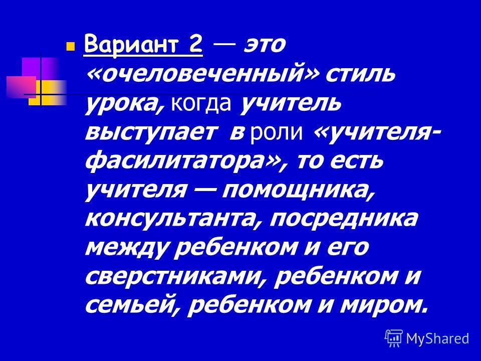 Вариант 2 это «очеловеченный» стиль урока, когда учитель выступает в роли «учителя- фасилитатора», то есть учителя помощника, консультанта, посредника между ребенком и его сверстниками, ребенком и семьей, ребенком и миром.