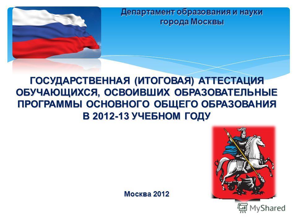 ГОСУДАРСТВЕННАЯ (ИТОГОВАЯ) АТТЕСТАЦИЯ ОБУЧАЮЩИХСЯ, ОСВОИВШИХ ОБРАЗОВАТЕЛЬНЫЕ ПРОГРАММЫ ОСНОВНОГО ОБЩЕГО ОБРАЗОВАНИЯ В 2012-13 УЧЕБНОМ ГОДУ Москва 2012 Департамент образования и науки города Москвы