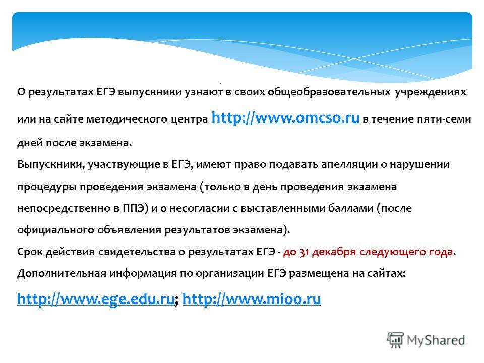 О результатах ЕГЭ выпускники узнают в своих общеобразовательных учреждениях или на сайте методического центра http://www.omcso.ru в течение пяти-семи дней после экзамена. Выпускники, участвующие в ЕГЭ, имеют право подавать апелляции о нарушении проце