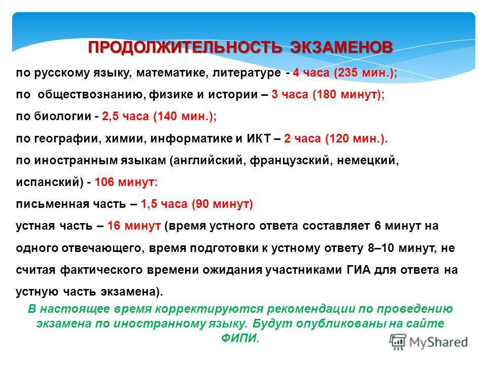ПРОДОЛЖИТЕЛЬНОСТЬ ЭКЗАМЕНОВ по русскому языку, математике, литературе - 4 часа (235 мин.); по обществознанию, физике и истории – 3 часа (180 минут); по биологии - 2,5 часа (140 мин.); по географии, химии, информатике и ИКТ – 2 часа (120 мин.). по ино