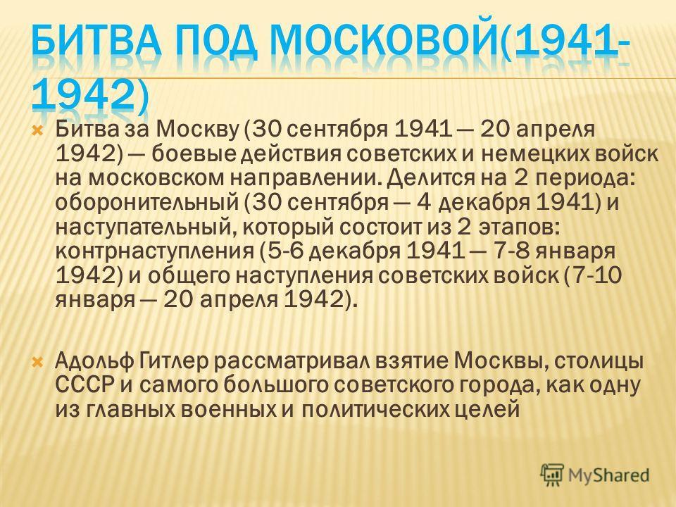 Битва за Москву (30 сентября 1941 20 апреля 1942) боевые действия советских и немецких войск на московском направлении. Делится на 2 периода: оборонительный (30 сентября 4 декабря 1941) и наступательный, который состоит из 2 этапов: контрнаступления
