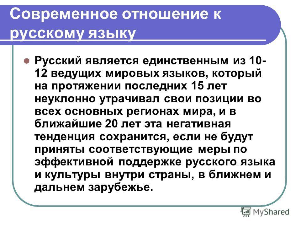 Современное отношение к русскому языку Русский является единственным из 10- 12 ведущих мировых языков, который на протяжении последних 15 лет неуклонно утрачивал свои позиции во всех основных регионах мира, и в ближайшие 20 лет эта негативная тенденц