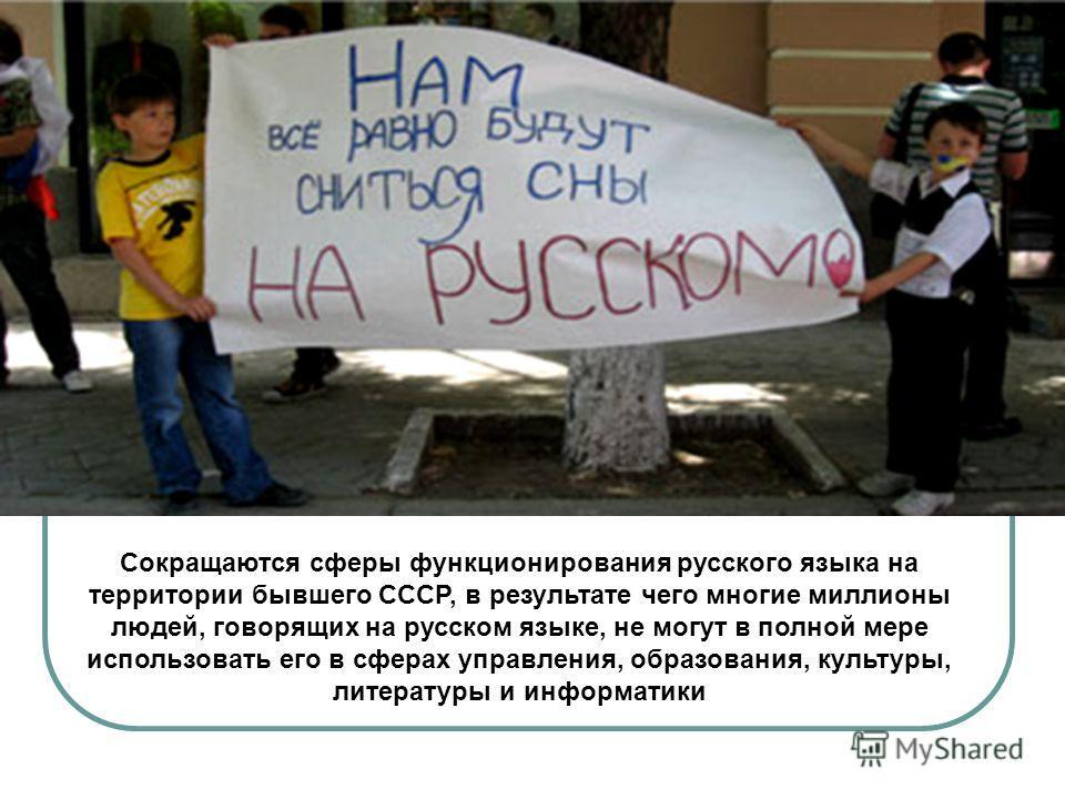 Сокращаются сферы функционирования русского языка на территории бывшего СССР, в результате чего многие миллионы людей, говорящих на русском языке, не могут в полной мере использовать его в сферах управления, образования, культуры, литературы и информ