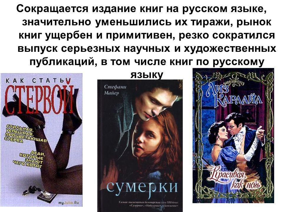 Сокращается издание книг на русском языке, значительно уменьшились их тиражи, рынок книг ущербен и примитивен, резко сократился выпуск серьезных научных и художественных публикаций, в том числе книг по русскому языку