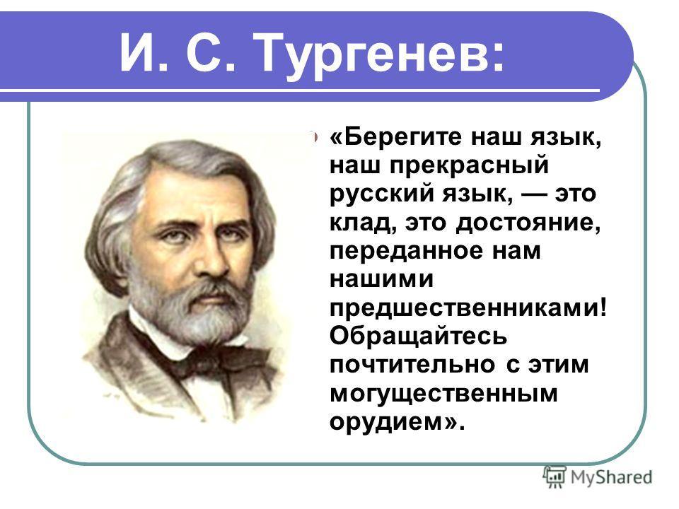 И. С. Тургенев: «Берегите наш язык, наш прекрасный русский язык, это клад, это достояние, переданное нам нашими предшественниками! Обращайтесь почтительно с этим могущественным орудием».