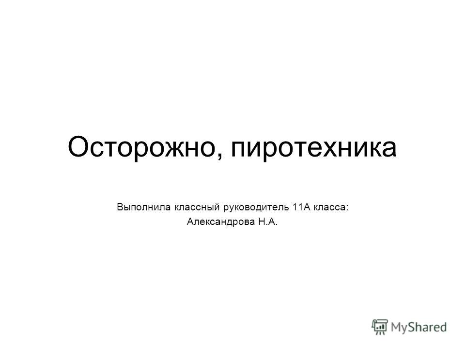 Осторожно, пиротехника Выполнила классный руководитель 11А класса: Александрова Н.А.