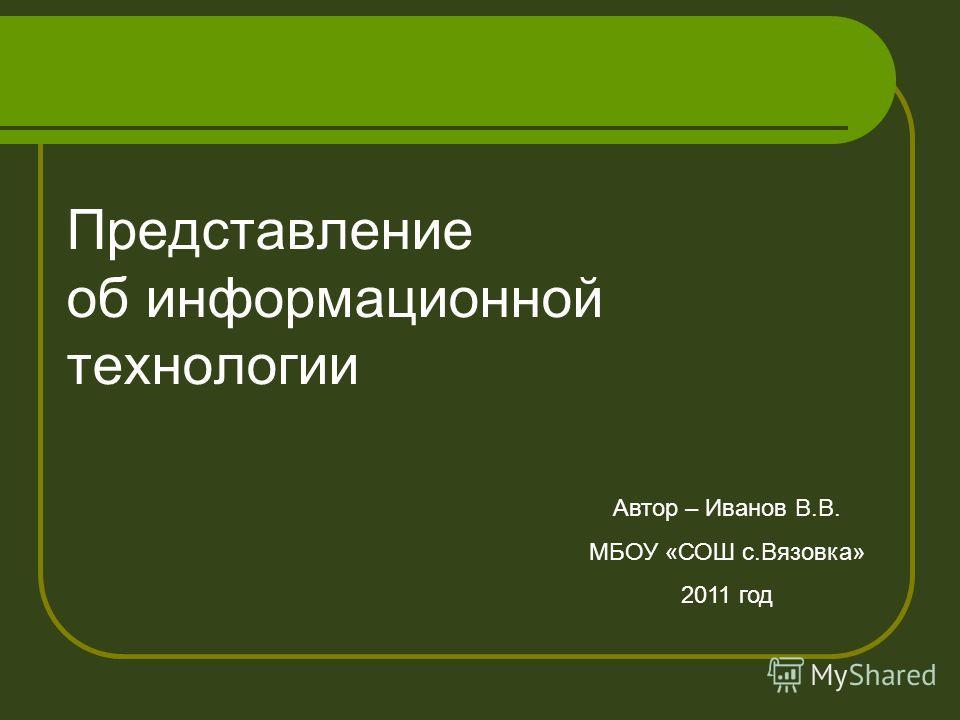 Представление об информационной технологии Автор – Иванов В.В. МБОУ «СОШ с.Вязовка» 2011 год