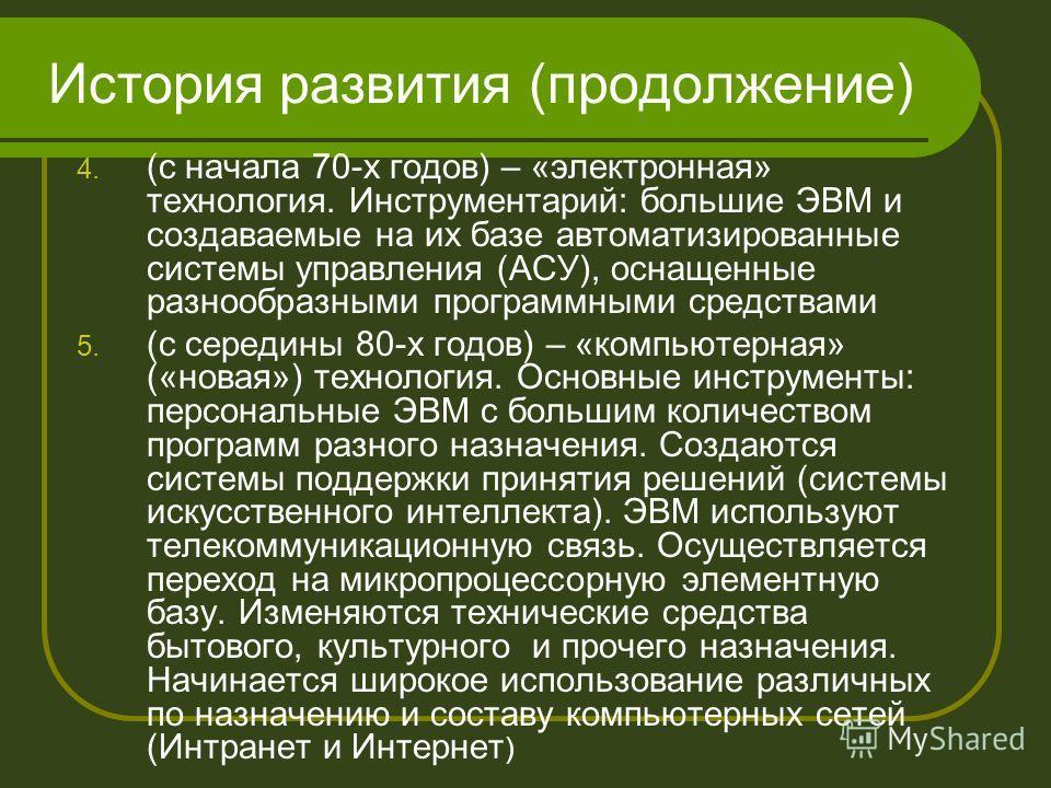История развития (продолжение) 4. (с начала 70-х годов) – «электронная» технология. Инструментарий: большие ЭВМ и создаваемые на их базе автоматизированные системы управления (АСУ), оснащенные разнообразными программными средствами 5. (с середины 80-
