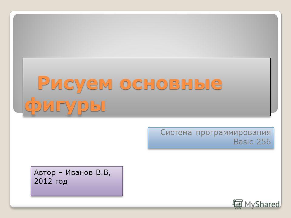 Рисуем основные фигуры Рисуем основные фигуры Система программирования Basic-256 Система программирования Basic-256 Автор – Иванов В.В, 2012 год