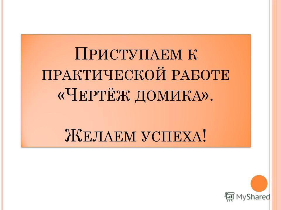 П РИСТУПАЕМ К ПРАКТИЧЕСКОЙ РАБОТЕ «Ч ЕРТЁЖ ДОМИКА ». Ж ЕЛАЕМ УСПЕХА !