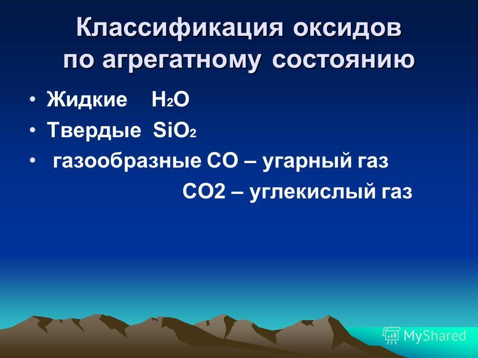 Классификация оксидов по агрегатному состоянию Жидкие H 2 O Твердые SiO 2 газообразные CO – угарный газ CO2 – углекислый газ