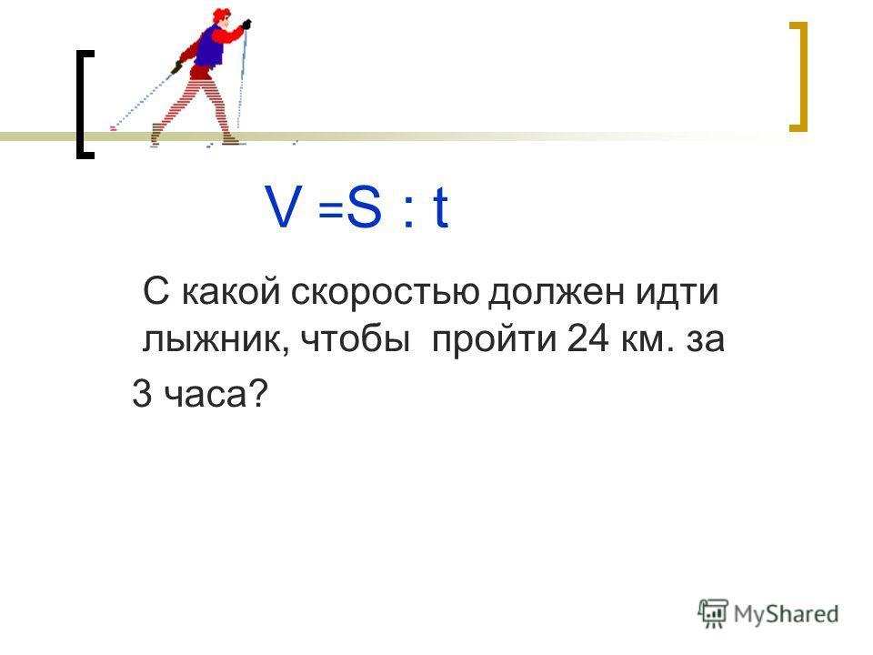 V = S : t С какой скоростью должен идти лыжник, чтобы пройти 24 км. за 3 часа?