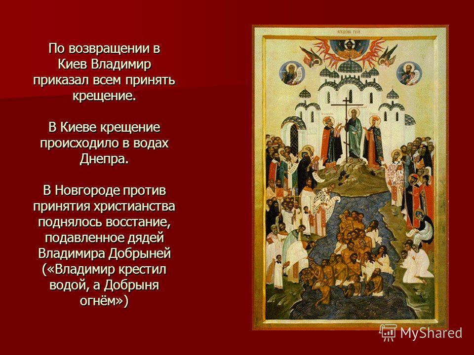 По возвращении в Киев Владимир приказал всем принять крещение. В Киеве крещение происходило в водах Днепра. В Новгороде против принятия христианства поднялось восстание, подавленное дядей Владимира Добрыней («Владимир крестил водой, а Добрыня огнём»)