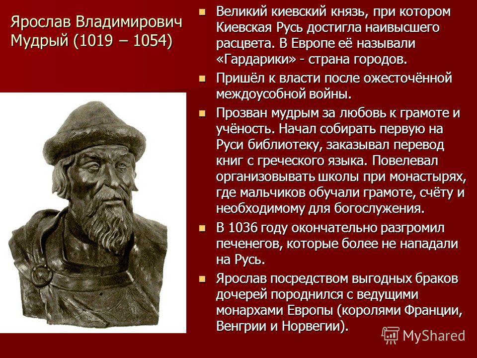 Ярослав Владимирович Мудрый (1019 – 1054) Великий киевский князь, при котором Киевская Русь достигла наивысшего расцвета. В Европе её называли «Гардарики» - страна городов. Великий киевский князь, при котором Киевская Русь достигла наивысшего расцвет