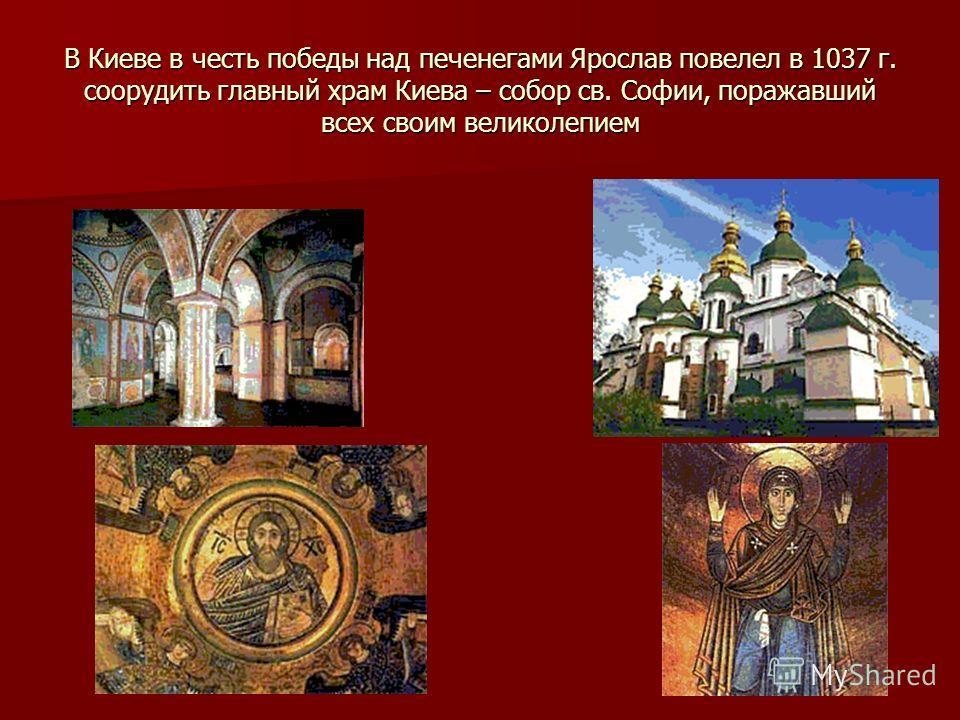 В Киеве в честь победы над печенегами Ярослав повелел в 1037 г. соорудить главный храм Киева – собор св. Софии, поражавший всех своим великолепием