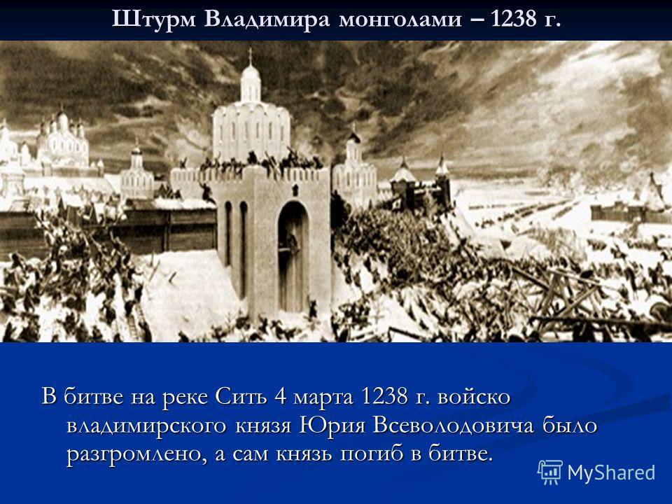 Штурм Владимира монголами – 1238 г. В битве на реке Сить 4 марта 1238 г. войско владимирского князя Юрия Всеволодовича было разгромлено, а сам князь погиб в битве.