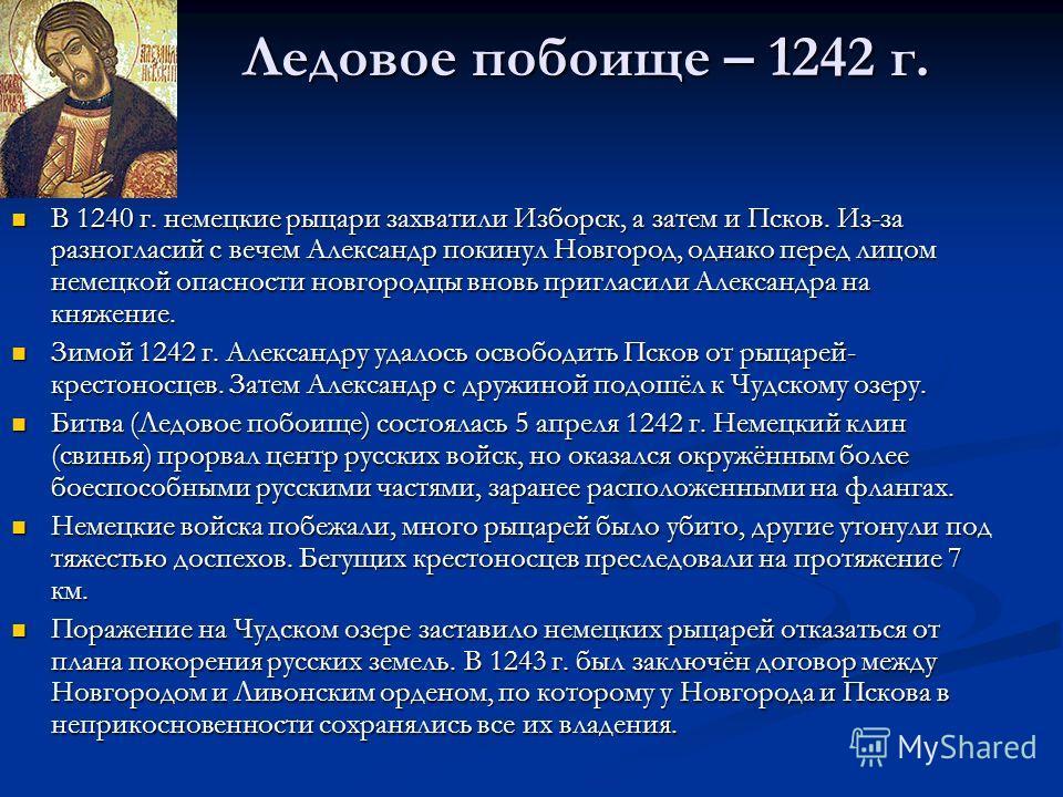 Ледовое побоище – 1242 г. В 1240 г. немецкие рыцари захватили Изборск, а затем и Псков. Из-за разногласий с вечем Александр покинул Новгород, однако перед лицом немецкой опасности новгородцы вновь пригласили Александра на княжение. В 1240 г. немецкие