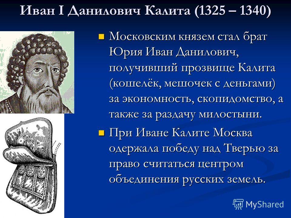 Иван I Данилович Калита (1325 – 1340) Московским князем стал брат Юрия Иван Данилович, получивший прозвище Калита (кошелёк, мешочек с деньгами) за экономность, скопидомство, а также за раздачу милостыни. Московским князем стал брат Юрия Иван Данилови