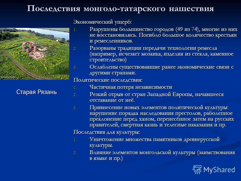 Последствия монголо-татарского нашествия Экономический ущерб: 1. Разрушены большинство городов (49 из 74), многие из них не восстановились. Погибло большое количество крестьян и ремесленников. 2. Разорваны традиции передачи технологии ремесла (наприм