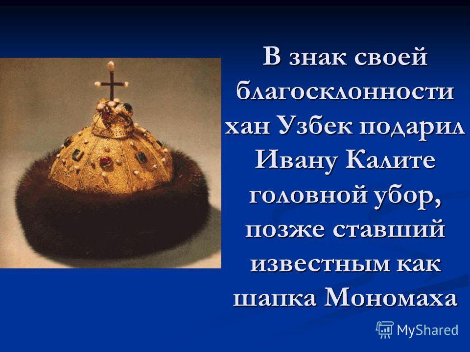 В знак своей благосклонности хан Узбек подарил Ивану Калите головной убор, позже ставший известным как шапка Мономаха