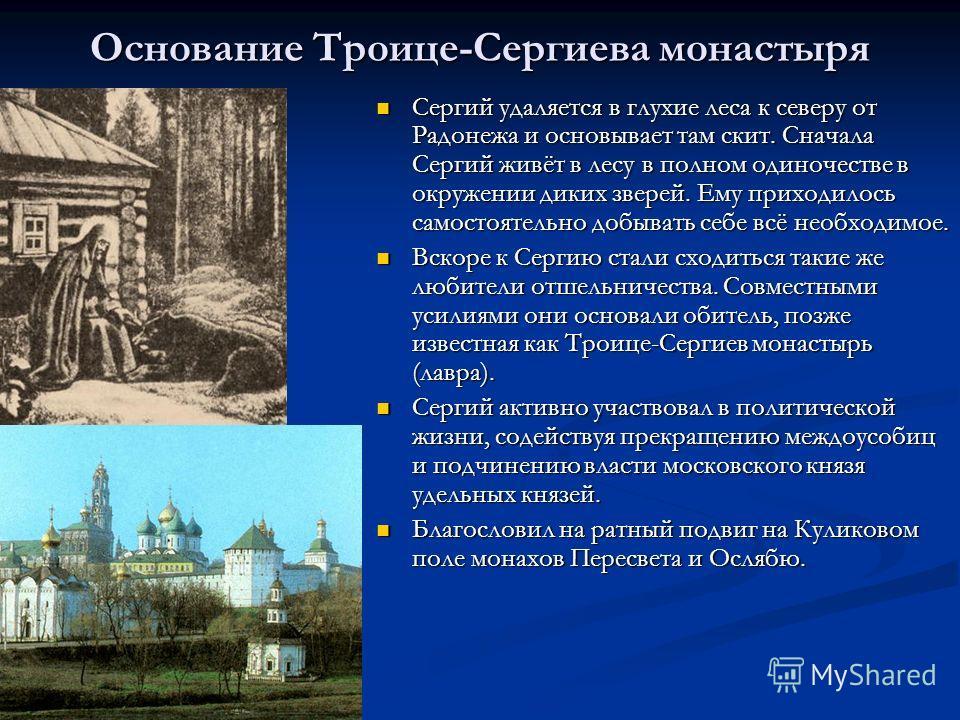 Основание Троице-Сергиева монастыря Сергий удаляется в глухие леса к северу от Радонежа и основывает там скит. Сначала Сергий живёт в лесу в полном одиночестве в окружении диких зверей. Ему приходилось самостоятельно добывать себе всё необходимое. Се