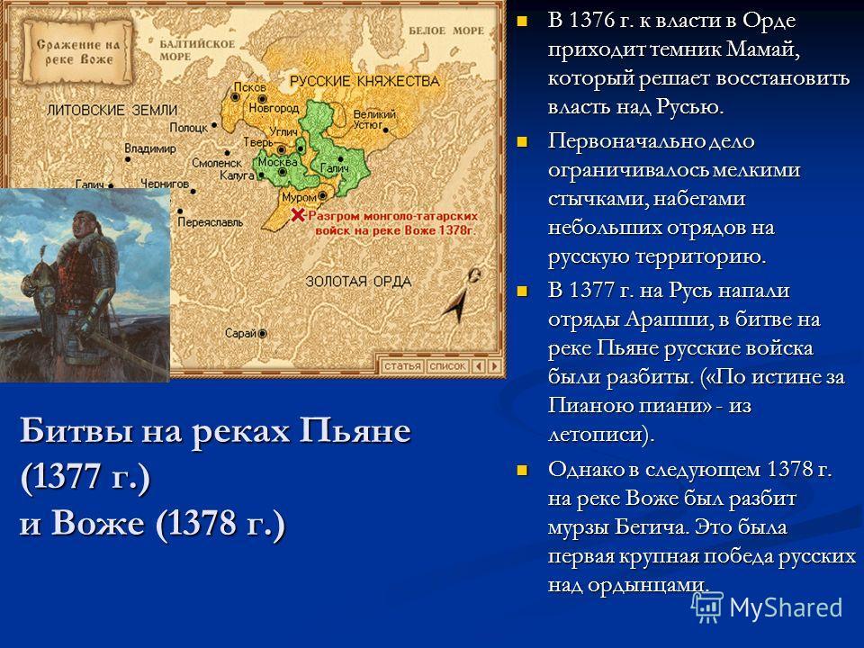 Битвы на реках Пьяне (1377 г.) и Воже (1378 г.) В 1376 г. к власти в Орде приходит темник Мамай, который решает восстановить власть над Русью. В 1376 г. к власти в Орде приходит темник Мамай, который решает восстановить власть над Русью. Первоначальн