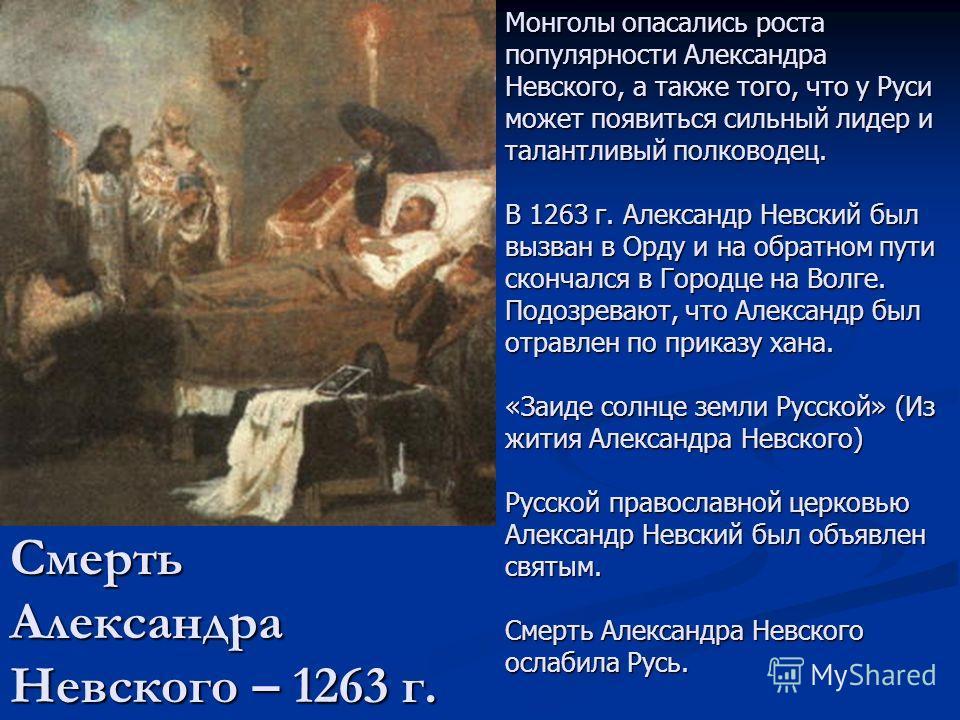 Смерть Александра Невского – 1263 г. Монголы опасались роста популярности Александра Невского, а также того, что у Руси может появиться сильный лидер и талантливый полководец. В 1263 г. Александр Невский был вызван в Орду и на обратном пути скончался