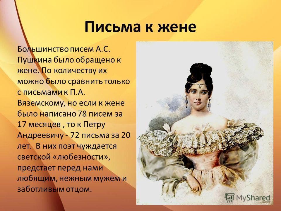 Письма к жене Большинство писем А.С. Пушкина было обращено к жене. По количеству их можно было сравнить только с письмами к П.А. Вяземскому, но если к жене было написано 78 писем за 17 месяцев, то к Петру Андреевичу - 72 письма за 20 лет. В них поэт