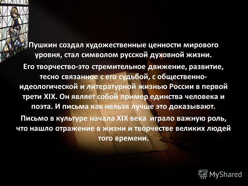 Пушкин создал художественные ценности мирового уровня, стал символом русской духовной жизни. Его творчество-это стремительное движение, развитие, тесно связанное с его судьбой, с общественно- идеологической и литературной жизнью России в первой трети