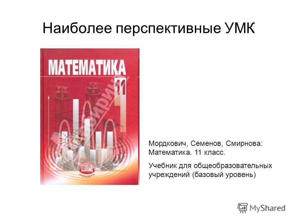 Наиболее перспективные УМК Мордкович, Семенов, Смирнова: Математика. 11 класс. Учебник для общеобразовательных учреждений (базовый уровень)