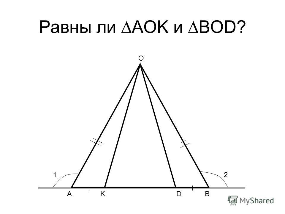 Равны ли AOK и BOD? A O KDB 12