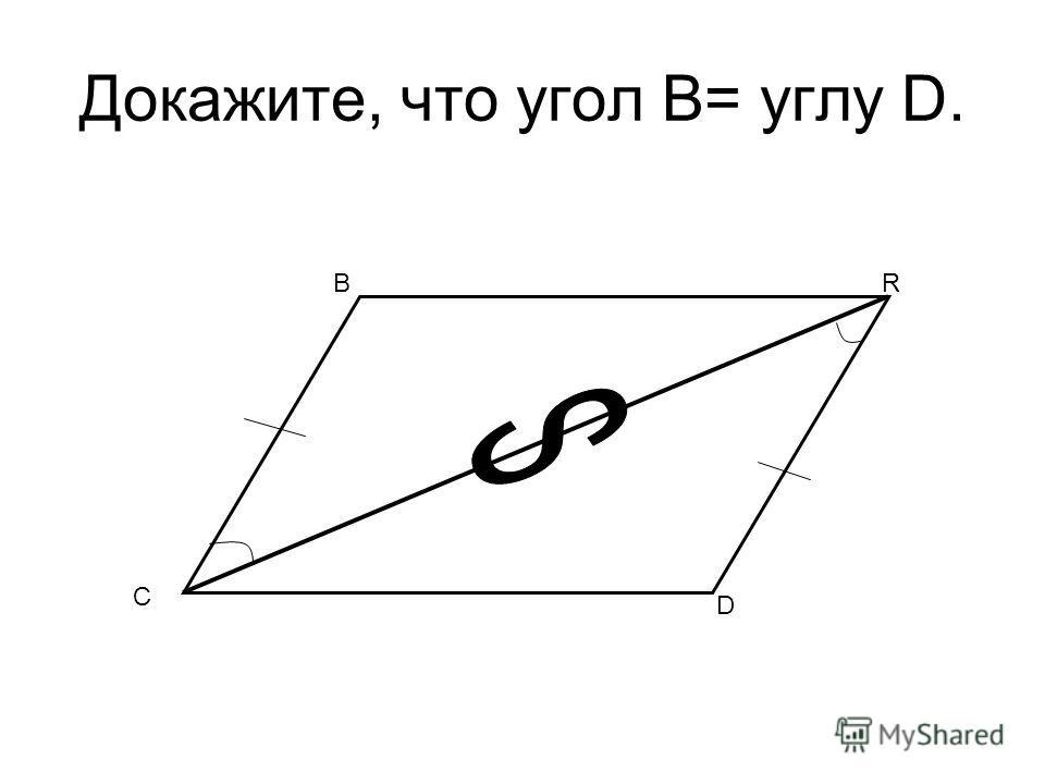 Докажите, что угол B= углу D. C BR D