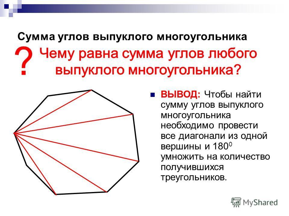 Сумма углов выпуклого многоугольника ВЫВОД: Чтобы найти сумму углов выпуклого многоугольника необходимо провести все диагонали из одной вершины и 180 0 умножить на количество получившихся треугольников.