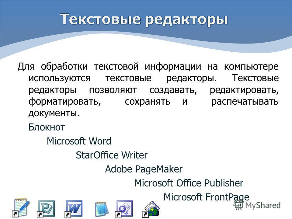 Для обработки текстовой информации на компьютере используются текстовые редакторы. Текстовые редакторы позволяют создавать, редактировать, форматировать, сохранять и распечатывать документы. Блокнот Microsoft Word StarOffice Writer Adobe PageMaker Mi