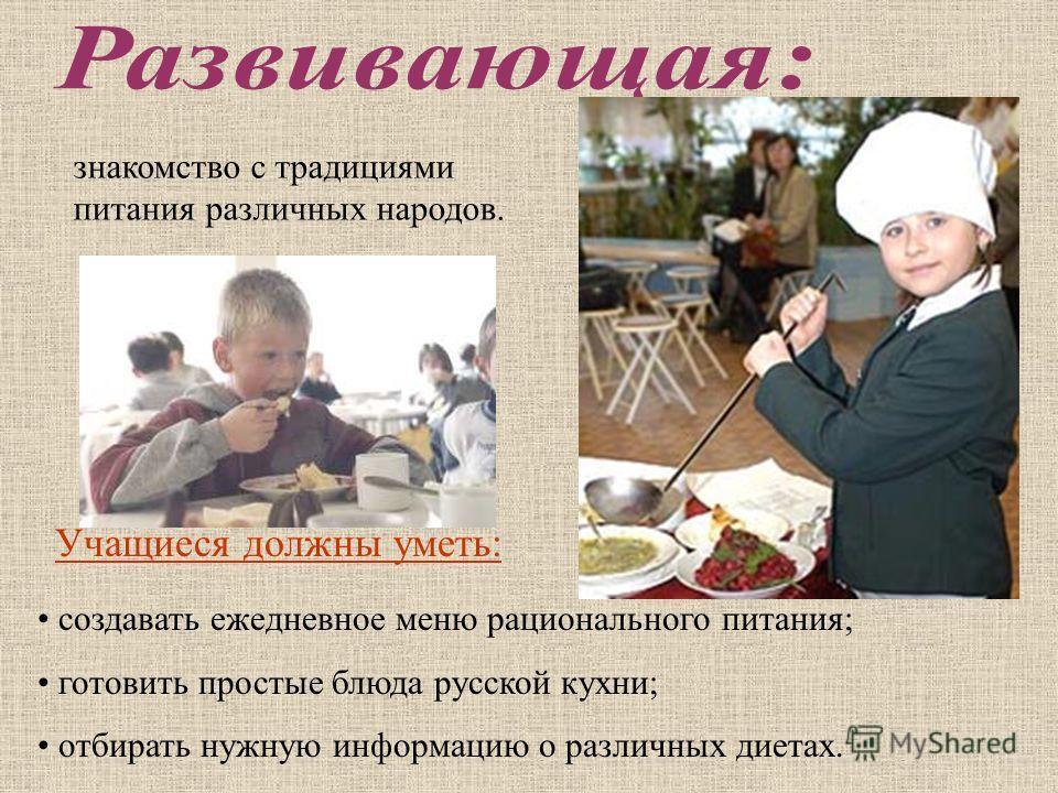 знакомство с традициями питания различных народов. Учащиеся должны уметь: создавать ежедневное меню рационального питания; готовить простые блюда русской кухни; отбирать нужную информацию о различных диетах.