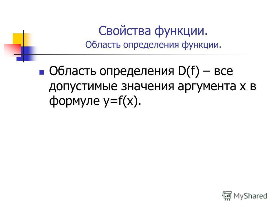 Свойства функции. Область определения функции. Область определения D(f) – все допустимые значения аргумента х в формуле у=f(х).