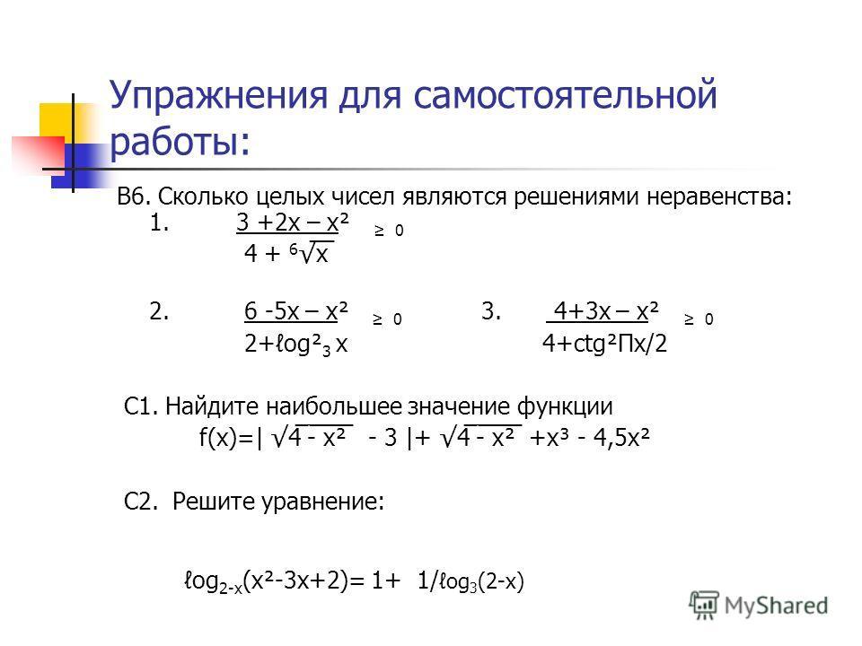 Упражнения для самостоятельной работы: В6. Сколько целых чисел являются решениями неравенства: 1. 3 +2х – х² 0 4 + 6 ̅х̅ 2. 6 -5х – х² 0 3. 4+3х – х² 0 2+og² 3 х 4+ctg²Пx/2 C1. Найдите наибольшее значение функции f(x)=| 4̅ ̅ -̅ ̅х̅²̅ - 3 |+ 4̅ ̅ -̅ ̅