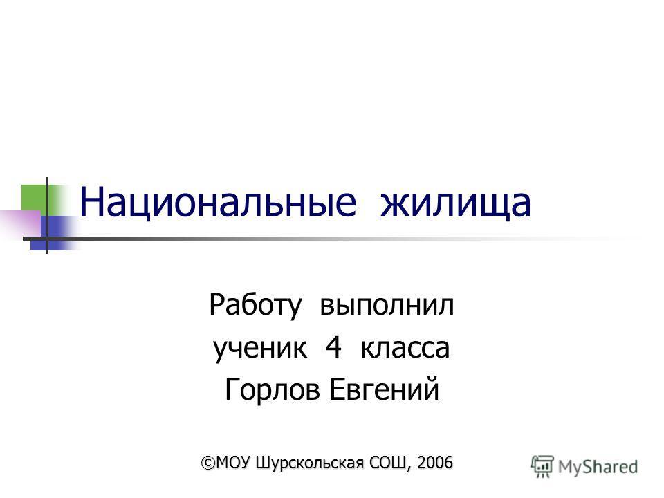 Национальные жилища Работу выполнил ученик 4 класса Горлов Евгений ©МОУ Шурскольская СОШ, 2006