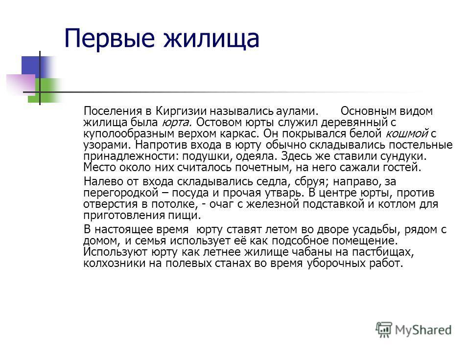 Первые жилища Поселения в Киргизии назывались аулами. Основным видом жилища была юрта. Остовом юрты служил деревянный с куполообразным верхом каркас. Он покрывался белой кошмой с узорами. Напротив входа в юрту обычно складывались постельные принадлеж