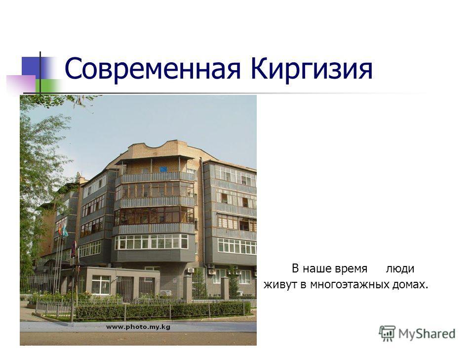 Современная Киргизия В наше время люди живут в многоэтажных домах.